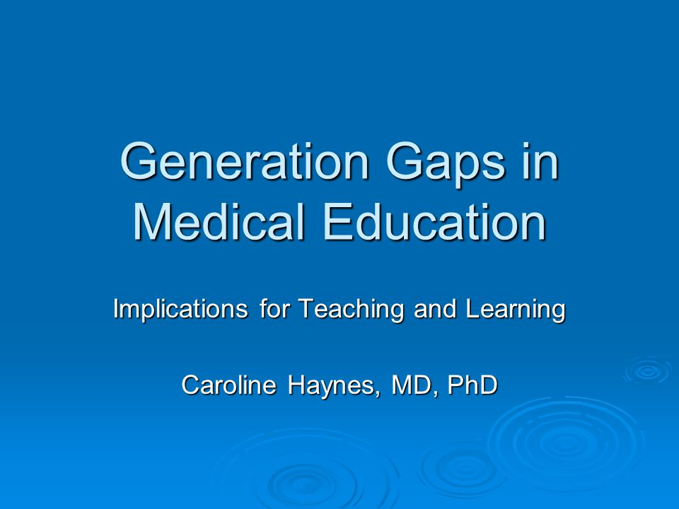 Generation Gaps in Medical Education Implications for Teaching and Learning Caroline Haynes, MD, PhD