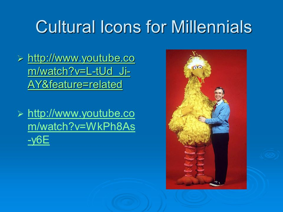 Cultural Icons for Millennials Cultural Icons for Millennials http://www.youtube.co m/watch?v=L-tUd_Ji- AY&feature=related http://www.youtube.co m/wat