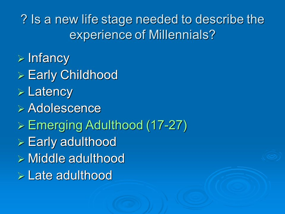 ? Is a new life stage needed to describe the experience of Millennials? Infancy Infancy Early Childhood Early Childhood Latency Latency Adolescence Ad