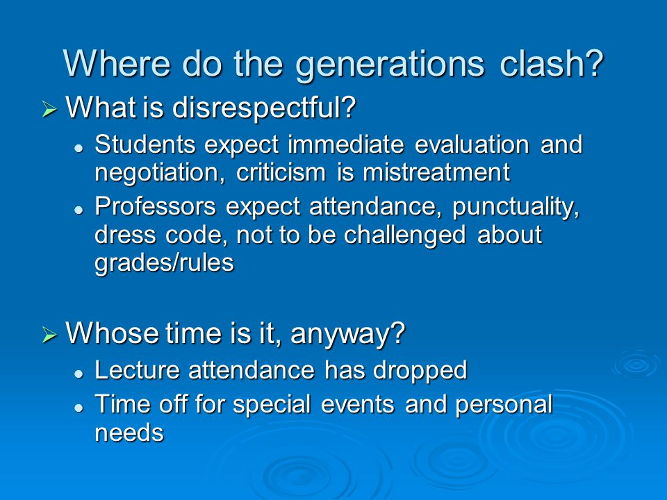 Where do the generations clash? What is disrespectful? What is disrespectful? Students expect immediate evaluation and negotiation, criticism is mistr