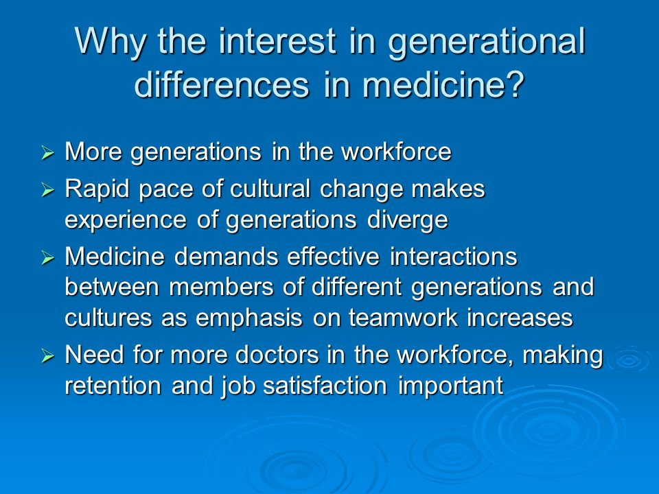 Why the interest in generational differences in medicine? More generations in the workforce More generations in the workforce Rapid pace of cultural c