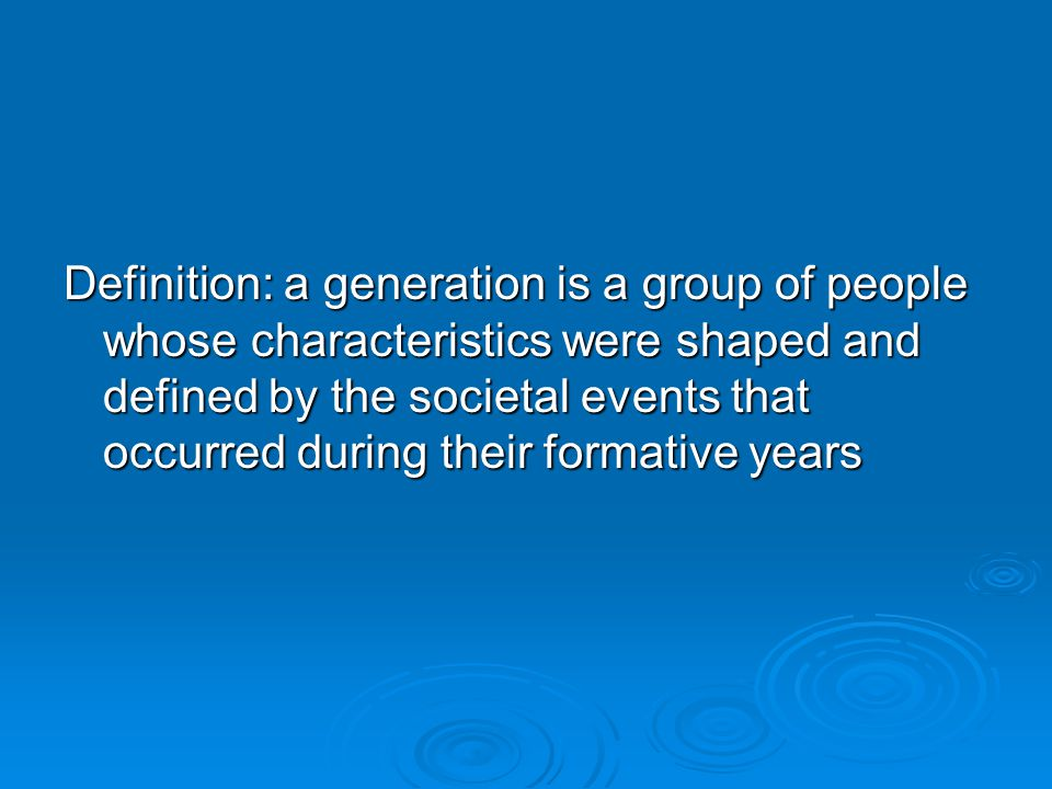 Definition: a generation is a group of people whose characteristics were shaped and defined by the societal events that occurred during their formativ