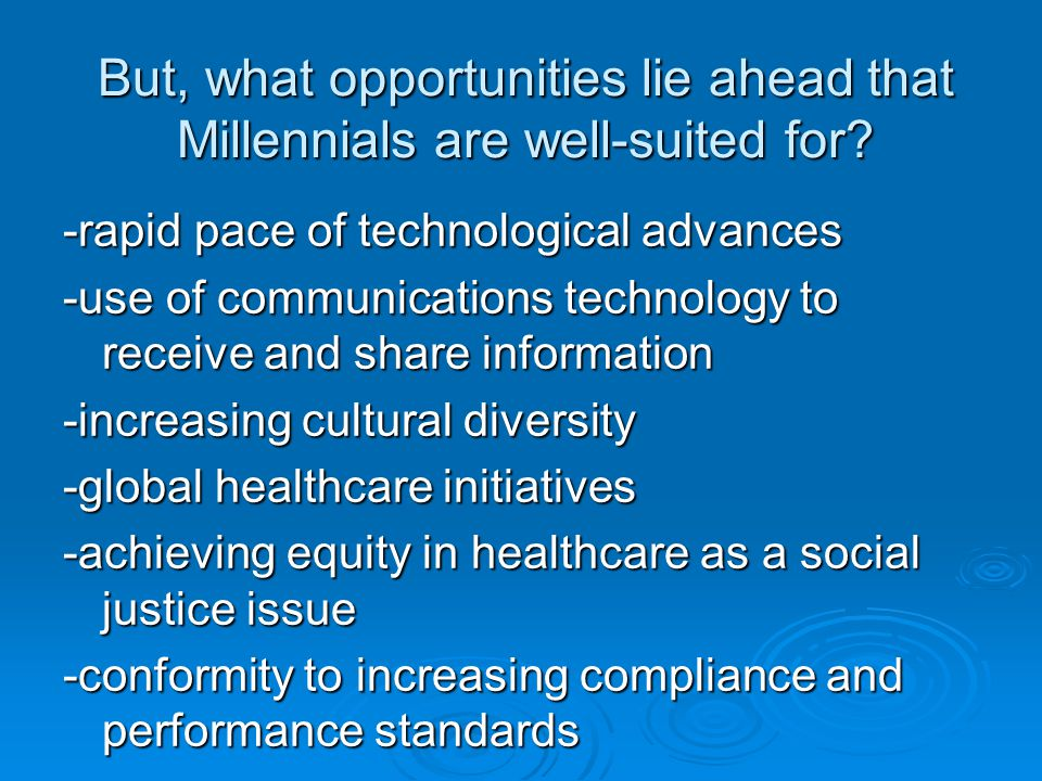 But, what opportunities lie ahead that Millennials are well-suited for? -rapid pace of technological advances -use of communications technology to rec
