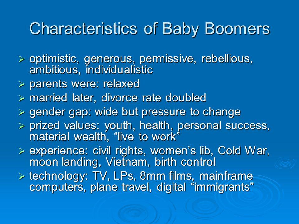 Characteristics of Baby Boomers optimistic, generous, permissive, rebellious, ambitious, individualistic optimistic, generous, permissive, rebellious,
