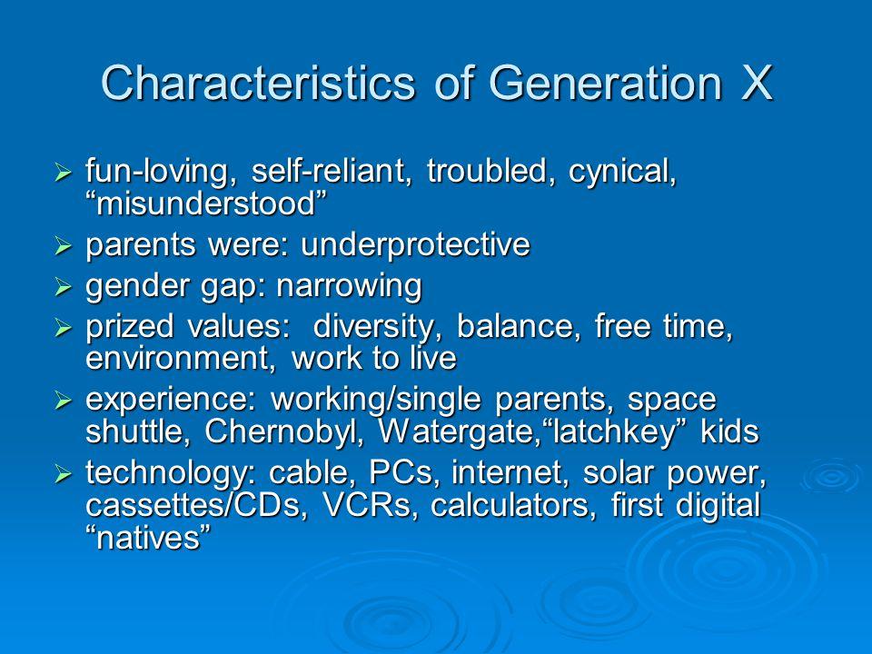 Characteristics of Generation X fun-loving, self-reliant, troubled, cynical, misunderstood fun-loving, self-reliant, troubled, cynical, misunderstood