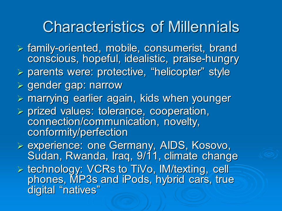 Characteristics of Millennials family-oriented, mobile, consumerist, brand conscious, hopeful, idealistic, praise-hungry family-oriented, mobile, cons