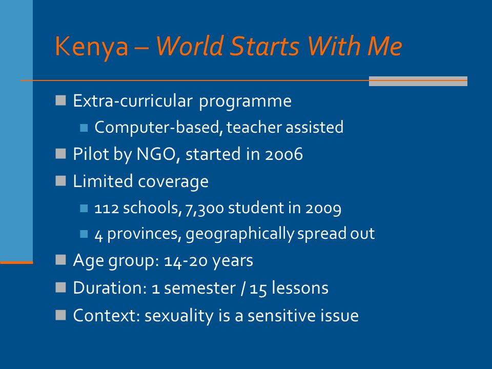 Kenya – World Starts With Me Extra-curricular programme Computer-based, teacher assisted Pilot by NGO, started in 2006 Limited coverage 112 schools, 7