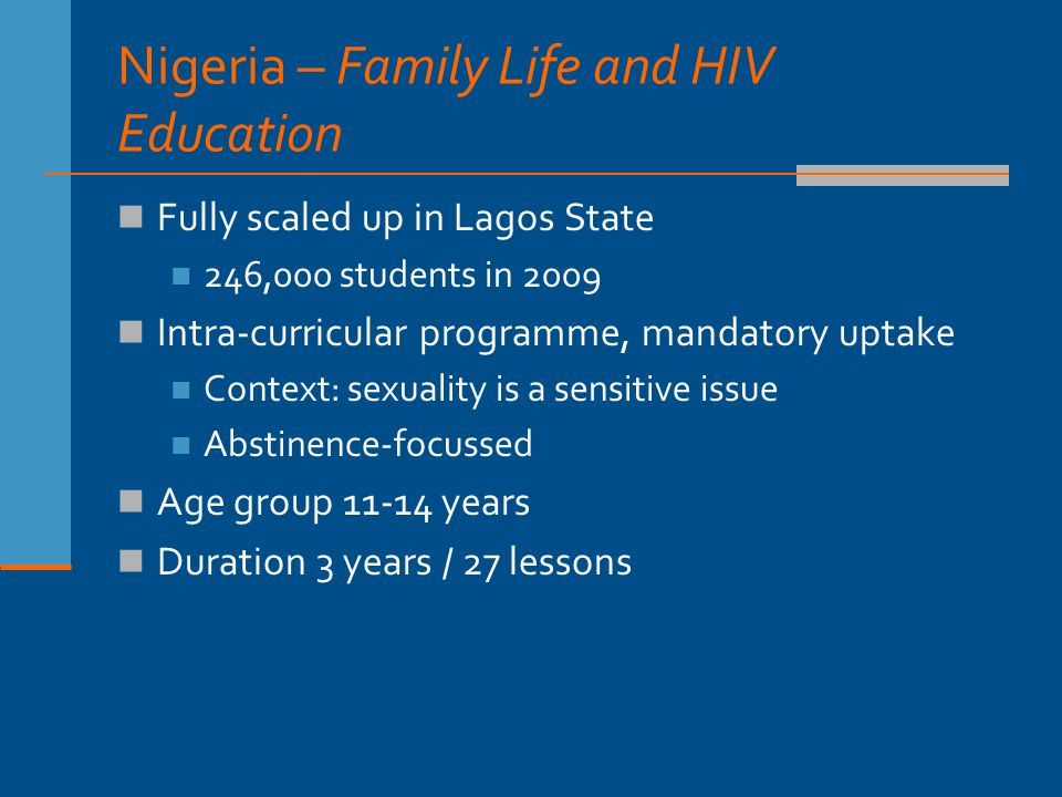 Nigeria – Family Life and HIV Education Fully scaled up in Lagos State 246,000 students in 2009 Intra-curricular programme, mandatory uptake Context: