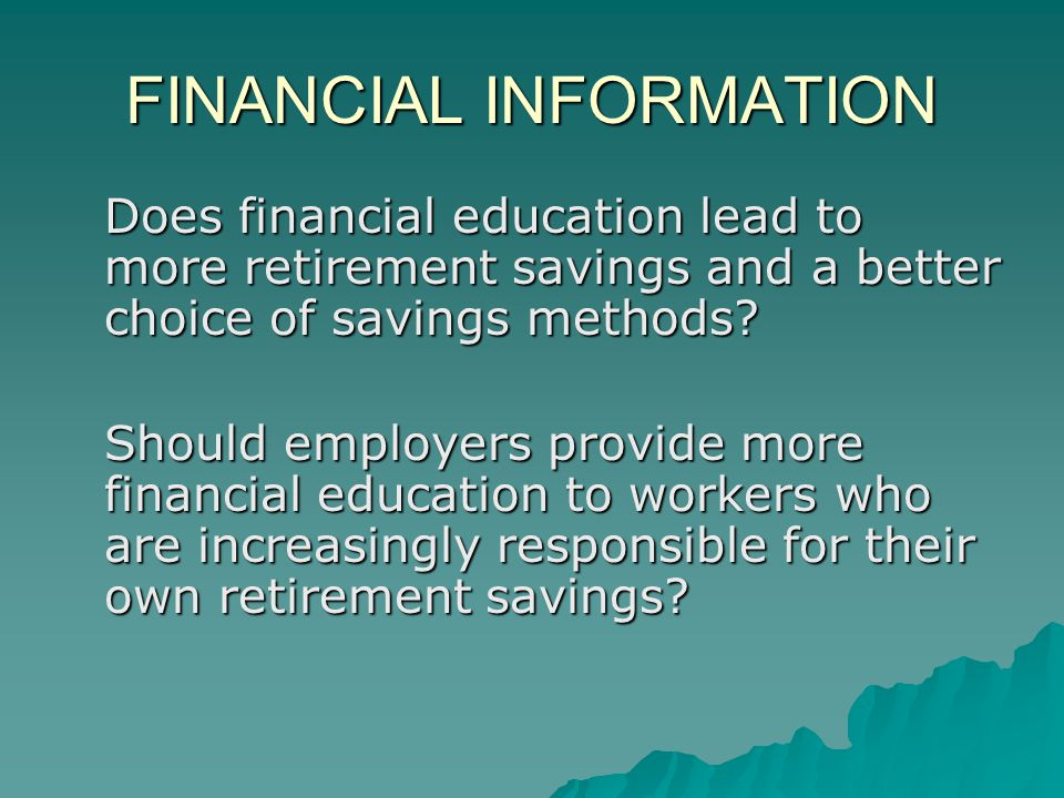 FINANCIAL INFORMATION Does financial education lead to more retirement savings and a better choice of savings methods.