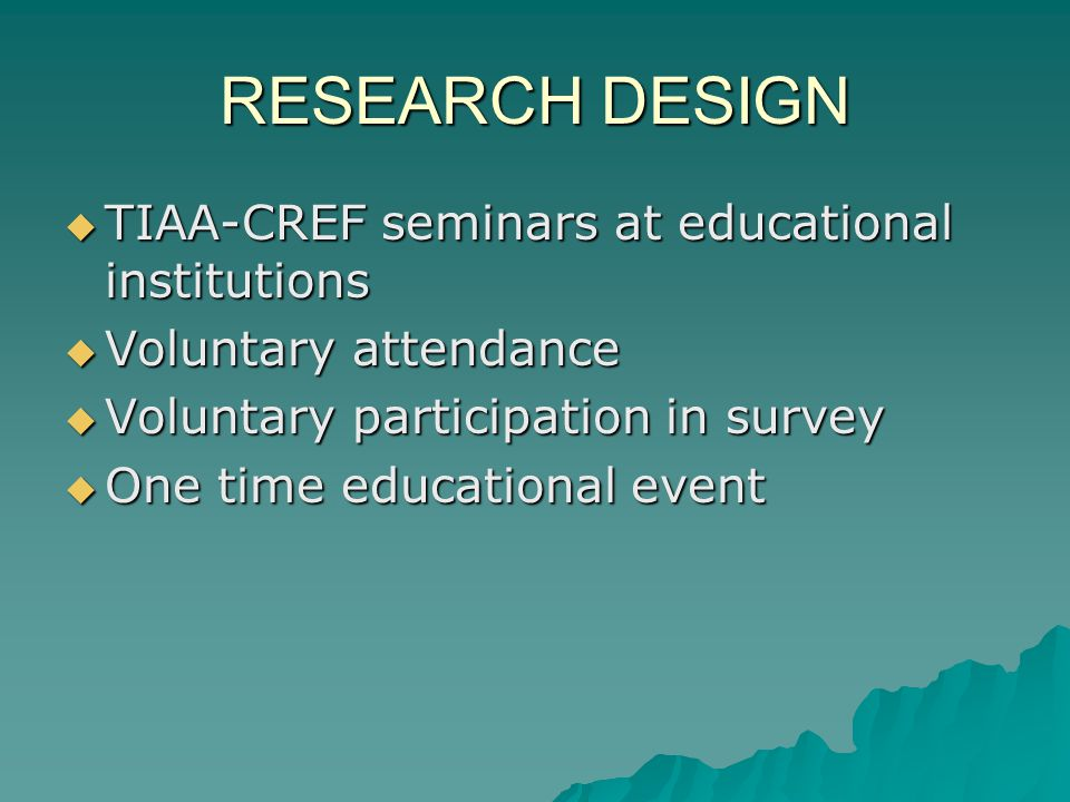 RESEARCH DESIGN TIAA-CREF seminars at educational institutions TIAA-CREF seminars at educational institutions Voluntary attendance Voluntary attendanc