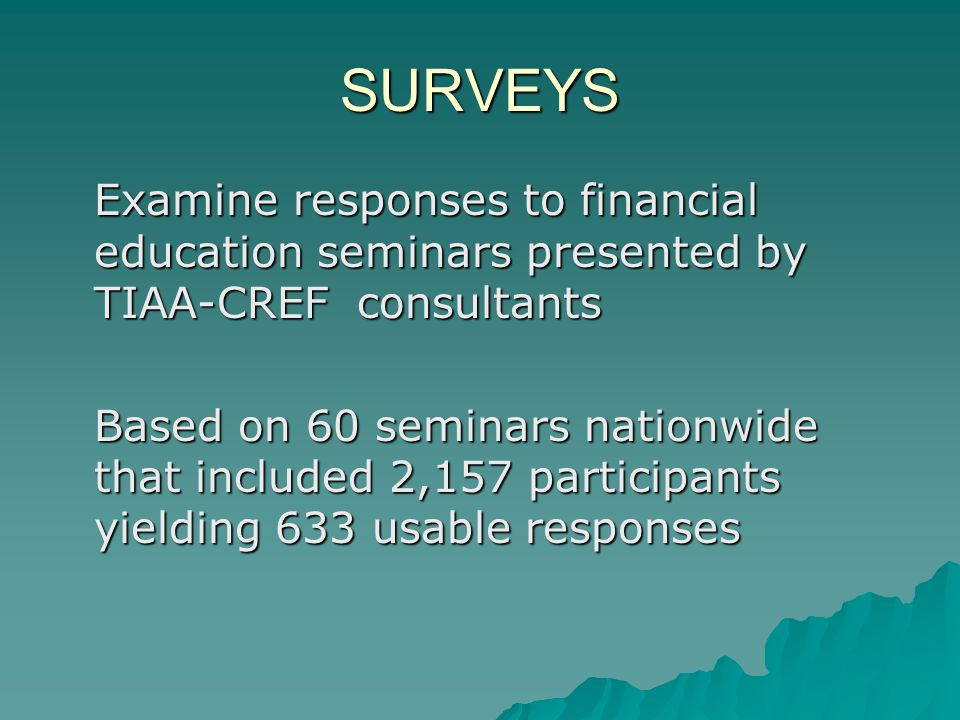 SURVEYS Examine responses to financial education seminars presented by TIAA-CREF consultants Based on 60 seminars nationwide that included 2,157 participants yielding 633 usable responses