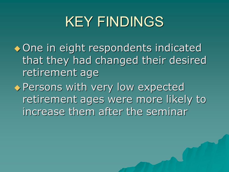 KEY FINDINGS One in eight respondents indicated that they had changed their desired retirement age One in eight respondents indicated that they had changed their desired retirement age Persons with very low expected retirement ages were more likely to increase them after the seminar Persons with very low expected retirement ages were more likely to increase them after the seminar