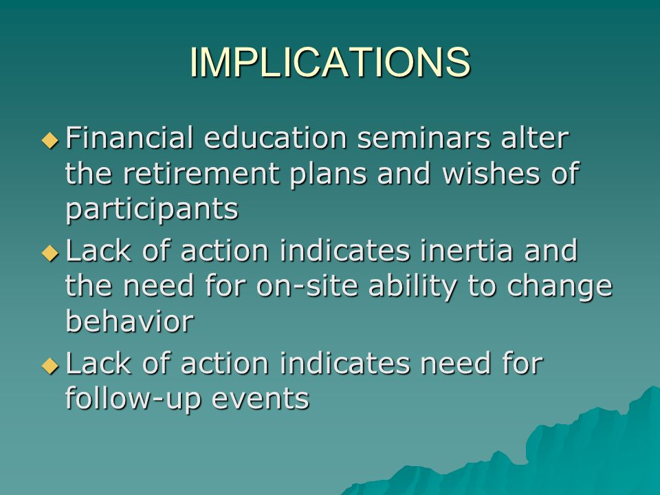 IMPLICATIONS Financial education seminars alter the retirement plans and wishes of participants Financial education seminars alter the retirement plans and wishes of participants Lack of action indicates inertia and the need for on-site ability to change behavior Lack of action indicates inertia and the need for on-site ability to change behavior Lack of action indicates need for follow-up events Lack of action indicates need for follow-up events