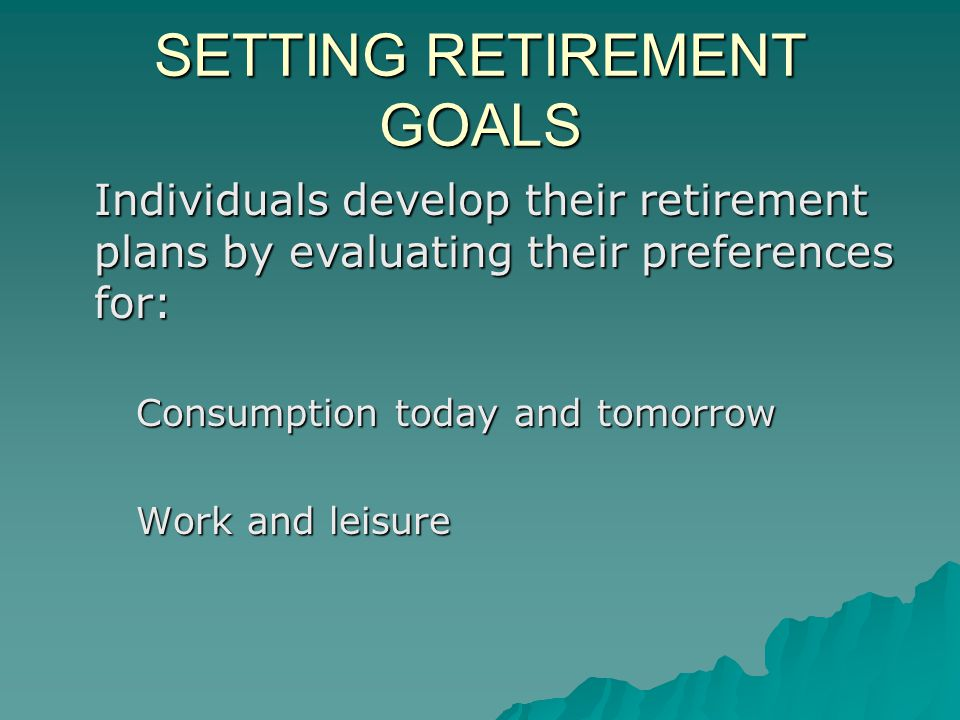 SETTING RETIREMENT GOALS Individuals develop their retirement plans by evaluating their preferences for: Consumption today and tomorrow Work and leisure