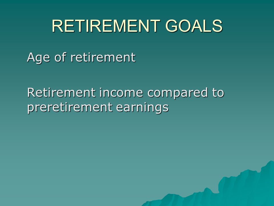 RETIREMENT GOALS Age of retirement Retirement income compared to preretirement earnings