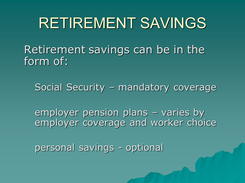 RETIREMENT SAVINGS Retirement savings can be in the form of: Social Security – mandatory coverage employer pension plans – varies by employer coverage and worker choice personal savings - optional