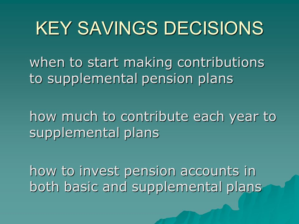 KEY SAVINGS DECISIONS when to start making contributions to supplemental pension plans how much to contribute each year to supplemental plans how to invest pension accounts in both basic and supplemental plans
