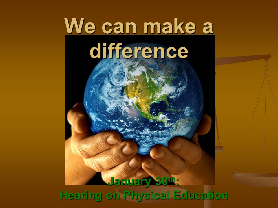 We can make a difference January 30 th : Hearing on Physical Education