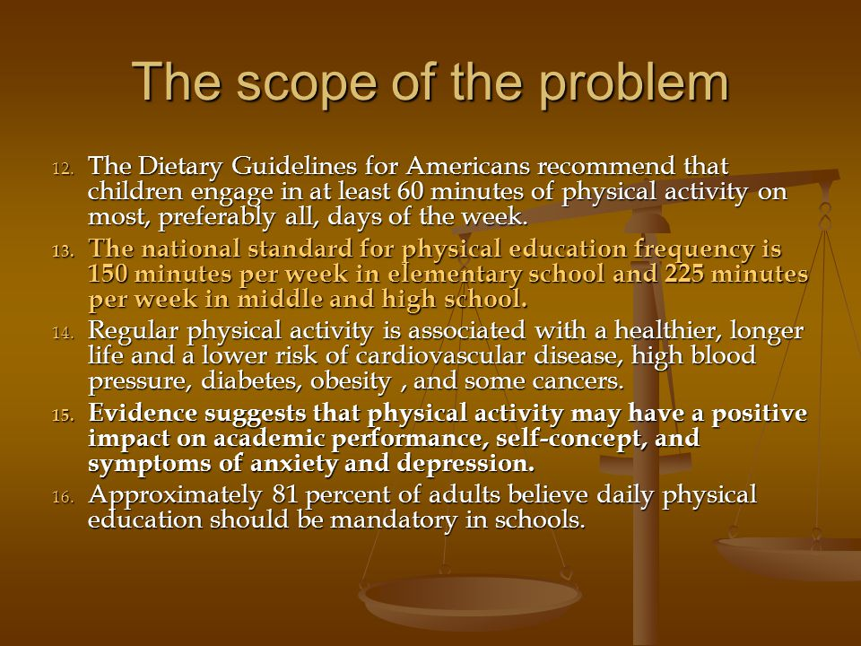 The scope of the problem 12. The Dietary Guidelines for Americans recommend that children engage in at least 60 minutes of physical activity on most,