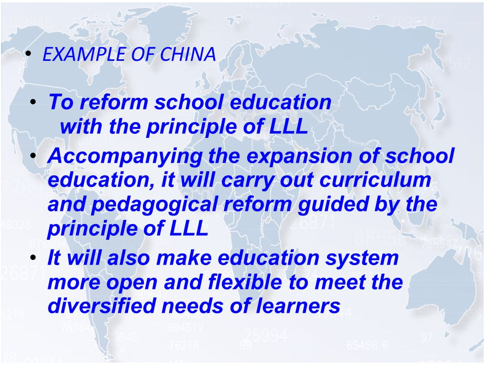 EXAMPLE OF CHINA To reform school education with the principle of LLL Accompanying the expansion of school education, it will carry out curriculum and pedagogical reform guided by the principle of LLL It will also make education system more open and flexible to meet the diversified needs of learners