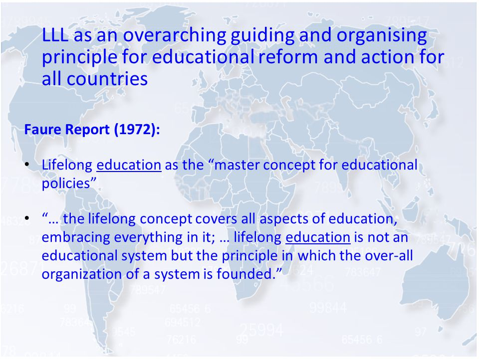 LLL as an overarching guiding and organising principle for educational reform and action for all countries Faure Report (1972): Lifelong education as the master concept for educational policies … the lifelong concept covers all aspects of education, embracing everything in it; … lifelong education is not an educational system but the principle in which the over-all organization of a system is founded.