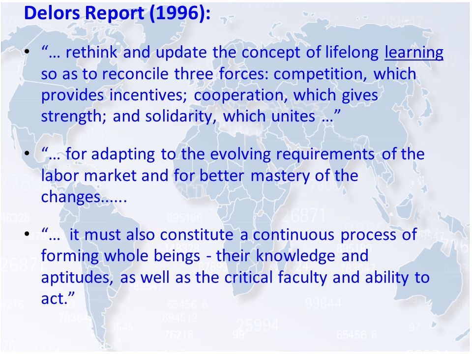 Delors Report (1996): … rethink and update the concept of lifelong learning so as to reconcile three forces: competition, which provides incentives; cooperation, which gives strength; and solidarity, which unites … … for adapting to the evolving requirements of the labor market and for better mastery of the changes......