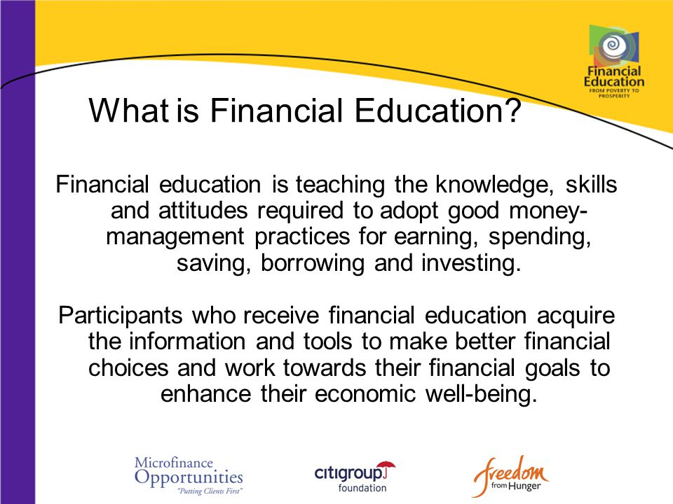 What is Financial Education? Financial education is teaching the knowledge, skills and attitudes required to adopt good money- management practices fo