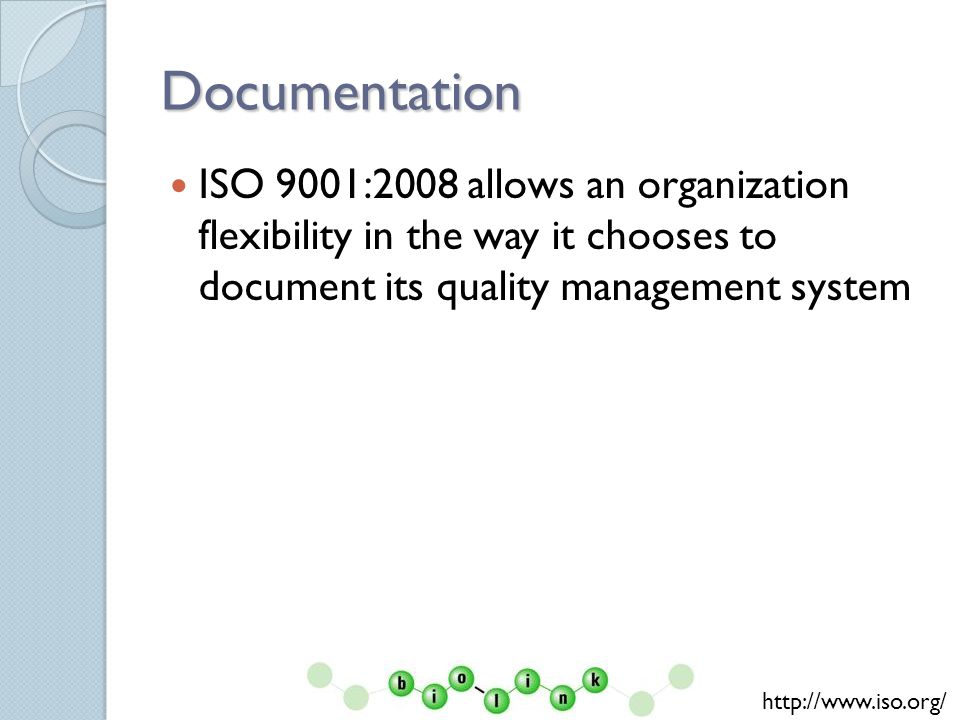 Documentation ISO 9001:2008 allows an organization flexibility in the way it chooses to document its quality management system