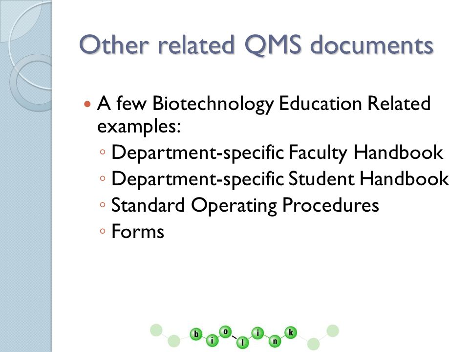 Other related QMS documents A few Biotechnology Education Related examples: Department-specific Faculty Handbook Department-specific Student Handbook Standard Operating Procedures Forms