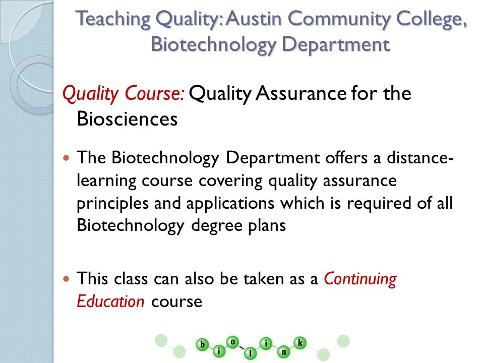 Quality Assurance Course The learning objectives in this course include: Defining quality Regulations, Rules and Agencies as They Pertain to Biotechnology Quality documentation and Quality Systems in the Laboratory International Organization for Standardization (ISO9000) system of quality FDA regulations to the biotechnology, biopharmaceutical, & biomedical device industries