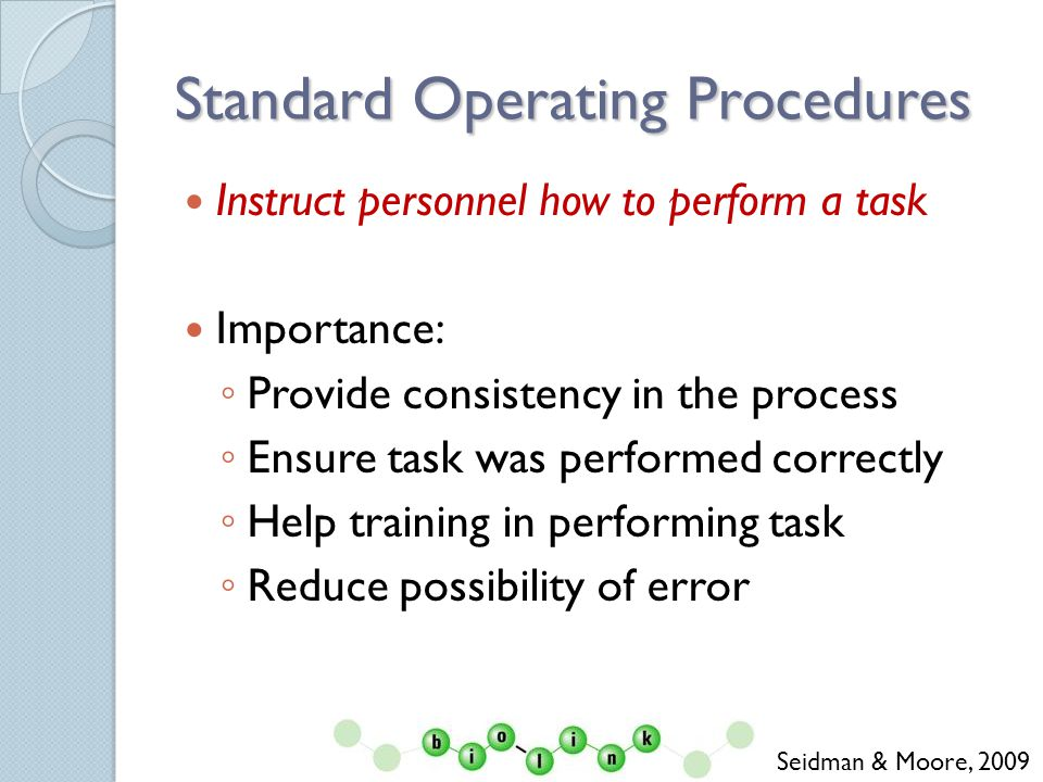 Standard Operating Procedures Instruct personnel how to perform a task Importance: Provide consistency in the process Ensure task was performed correctly Help training in performing task Reduce possibility of error Seidman & Moore, 2009