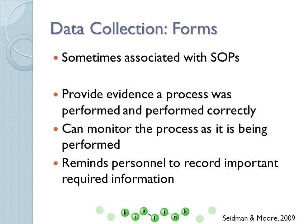 Data Collection: Forms Sometimes associated with SOPs Provide evidence a process was performed and performed correctly Can monitor the process as it is being performed Reminds personnel to record important required information Seidman & Moore, 2009