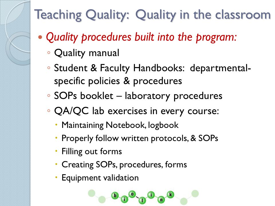Quality Manual Describes the scope of the organizations quality management system and interaction of its educational and support processes It should contain or reference all applicable documented procedures and other criteria upon which the quality management system is based: Quality policy & objectives description of the processes Interaction of processes Procedures Instructions Other documents (drafts, forms, records) ISO: IWA 2