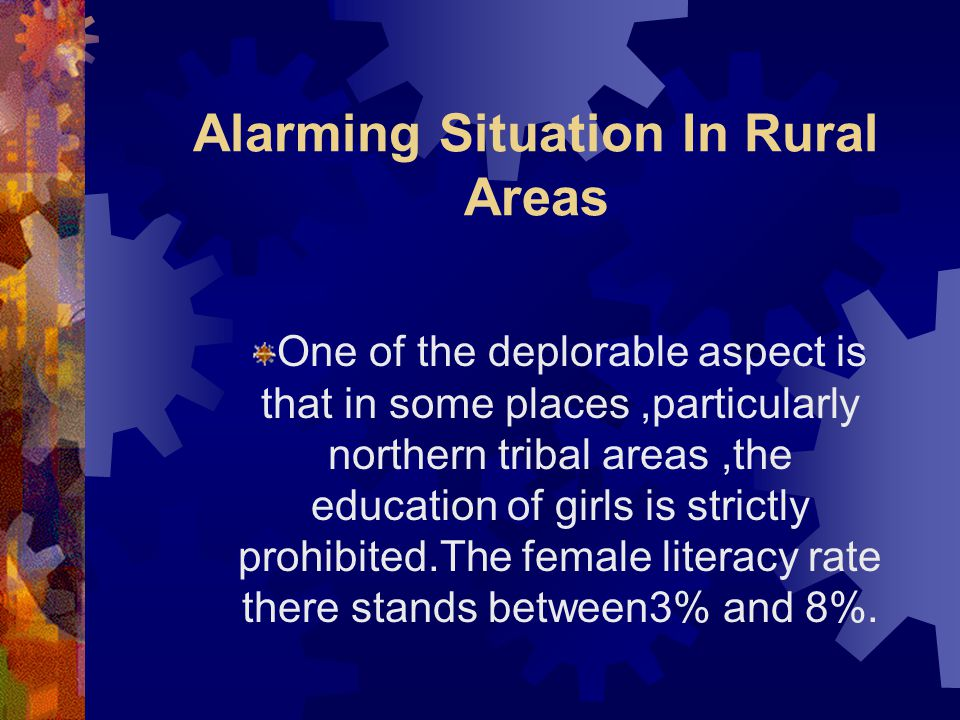 Alarming Situation In Rural Areas One of the deplorable aspect is that in some places,particularly northern tribal areas,the education of girls is str