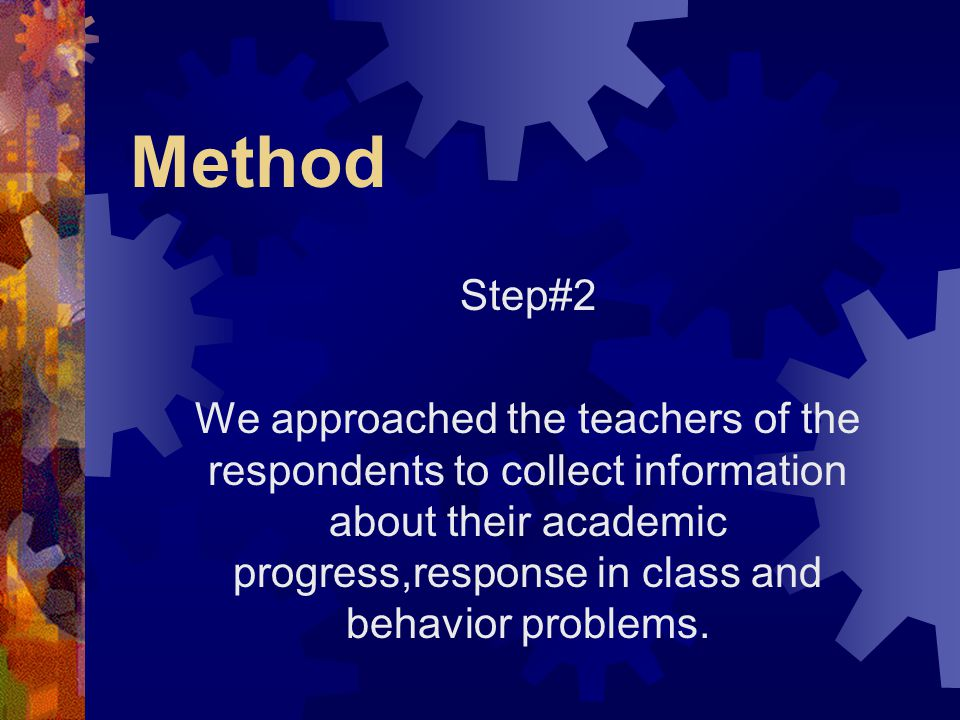 Method Step#2 We approached the teachers of the respondents to collect information about their academic progress,response in class and behavior proble