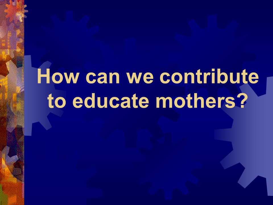 How can we contribute to educate mothers?