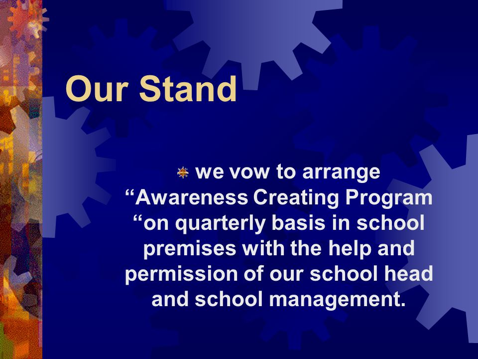 Our Stand we vow to arrange Awareness Creating Program on quarterly basis in school premises with the help and permission of our school head and schoo