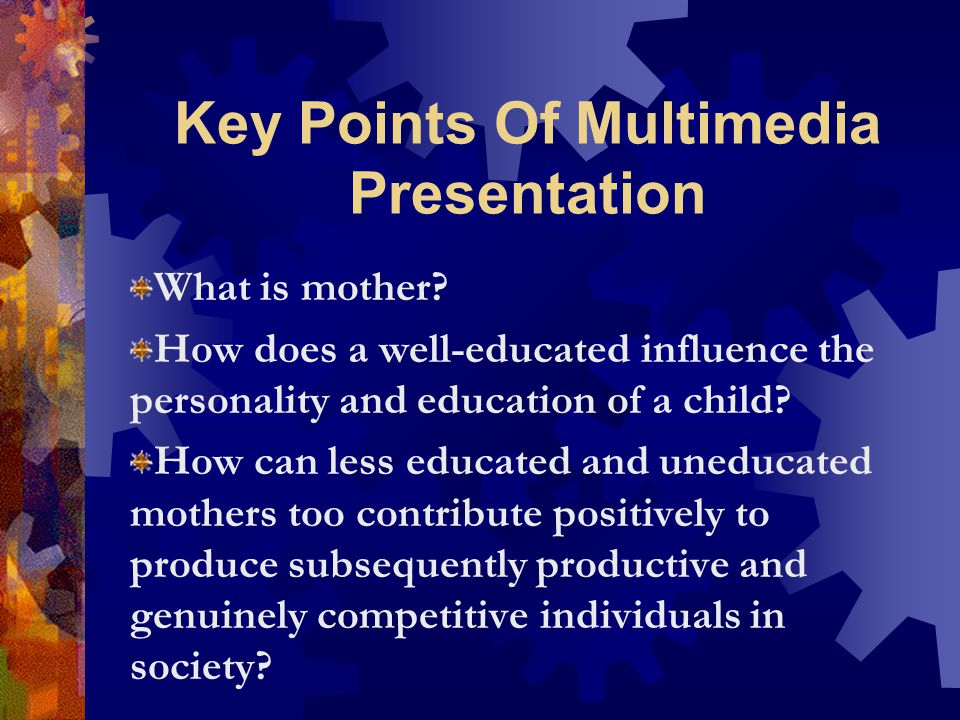 Key Points Of Multimedia Presentation What is mother? How does a well-educated influence the personality and education of a child? How can less educat