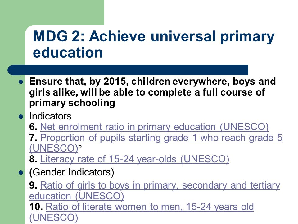 MDG 2: Achieve universal primary education Ensure that, by 2015, children everywhere, boys and girls alike, will be able to complete a full course of primary schooling Indicators 6.