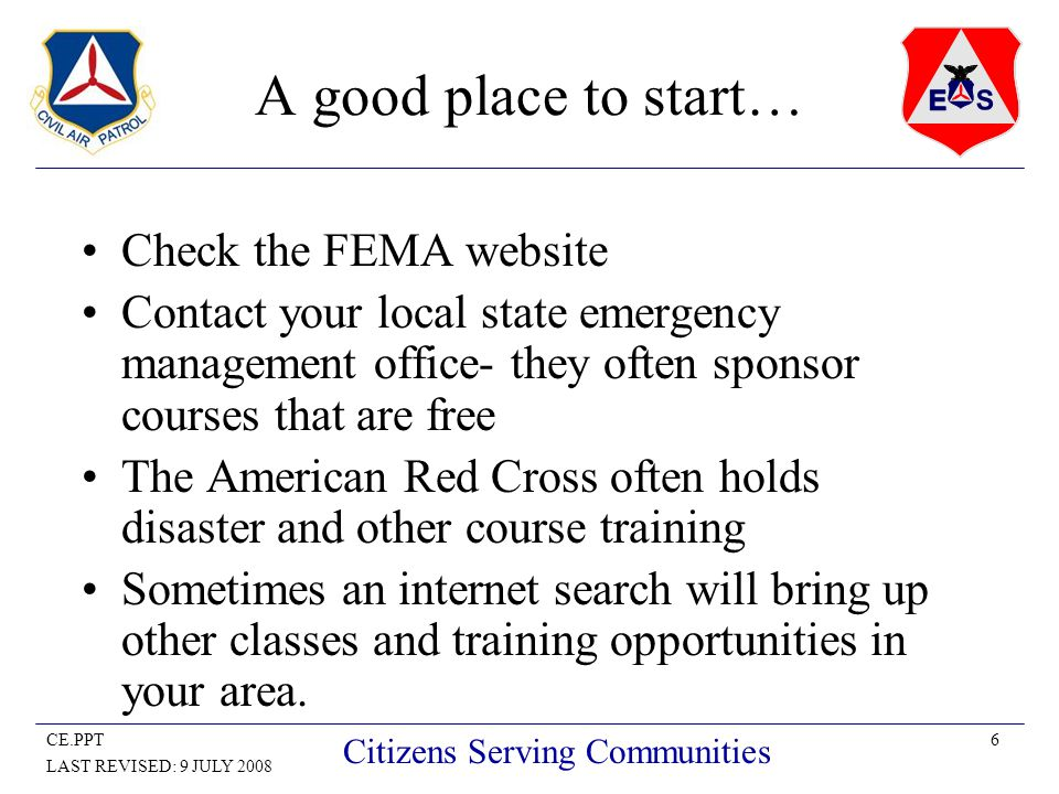 6CE.PPT LAST REVISED: 9 JULY 2008 Citizens Serving Communities A good place to start… Check the FEMA website Contact your local state emergency management office- they often sponsor courses that are free The American Red Cross often holds disaster and other course training Sometimes an internet search will bring up other classes and training opportunities in your area.