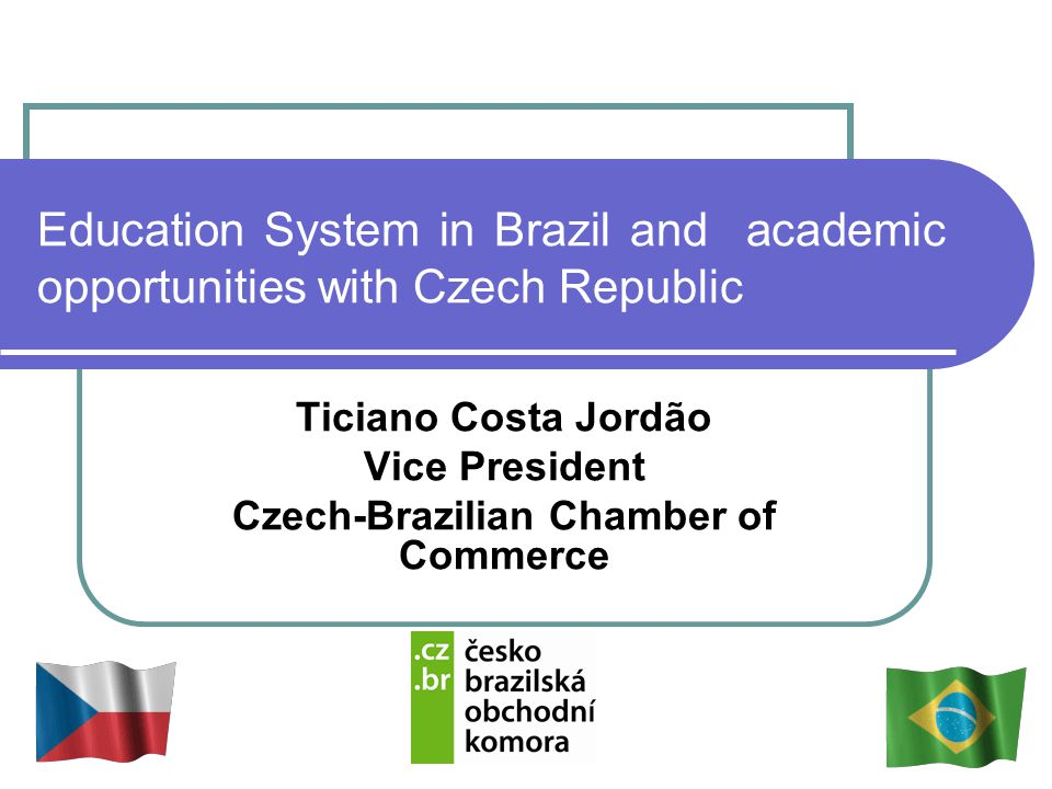 Education System in Brazil and academic opportunities with Czech Republic Ticiano Costa Jordão Vice President Czech-Brazilian Chamber of Commerce