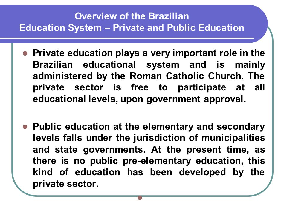 Overview of the Brazilian Education System – Private and Public Education Private education plays a very important role in the Brazilian educational s