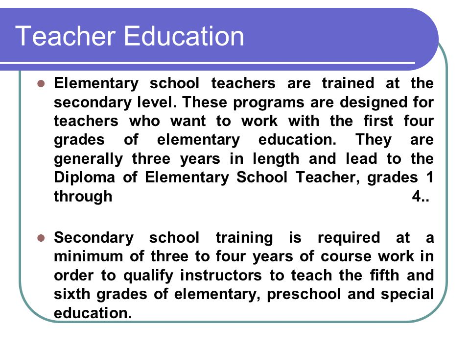 Teacher Education Elementary school teachers are trained at the secondary level. These programs are designed for teachers who want to work with the fi