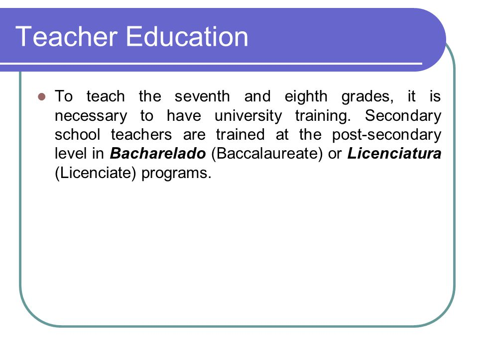 Teacher Education To teach the seventh and eighth grades, it is necessary to have university training. Secondary school teachers are trained at the po