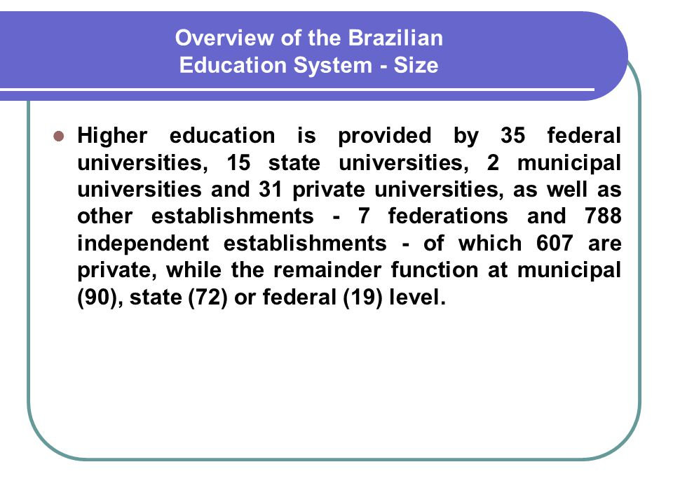 Overview of the Brazilian Education System - Size Higher education is provided by 35 federal universities, 15 state universities, 2 municipal universi