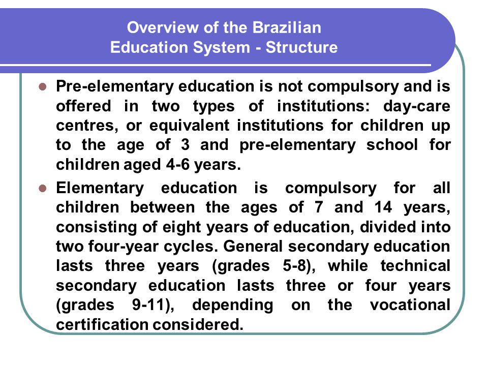 Overview of the Brazilian Education System - Structure Pre-elementary education is not compulsory and is offered in two types of institutions: day-car
