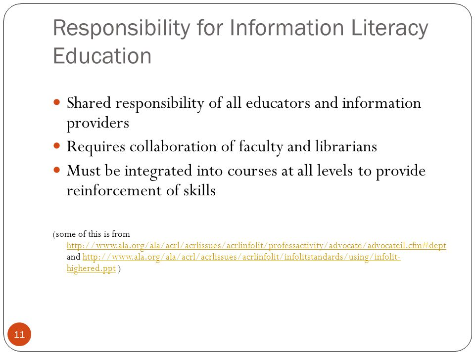 11 Responsibility for Information Literacy Education Shared responsibility of all educators and information providers Requires collaboration of faculty and librarians Must be integrated into courses at all levels to provide reinforcement of skills (some of this is from http://www.ala.org/ala/acrl/acrlissues/acrlinfolit/professactivity/advocate/advocateil.cfm#dept and http://www.ala.org/ala/acrl/acrlissues/acrlinfolit/infolitstandards/using/infolit- highered.ppt ) http://www.ala.org/ala/acrl/acrlissues/acrlinfolit/professactivity/advocate/advocateil.cfm#depthttp://www.ala.org/ala/acrl/acrlissues/acrlinfolit/infolitstandards/using/infolit- highered.ppt