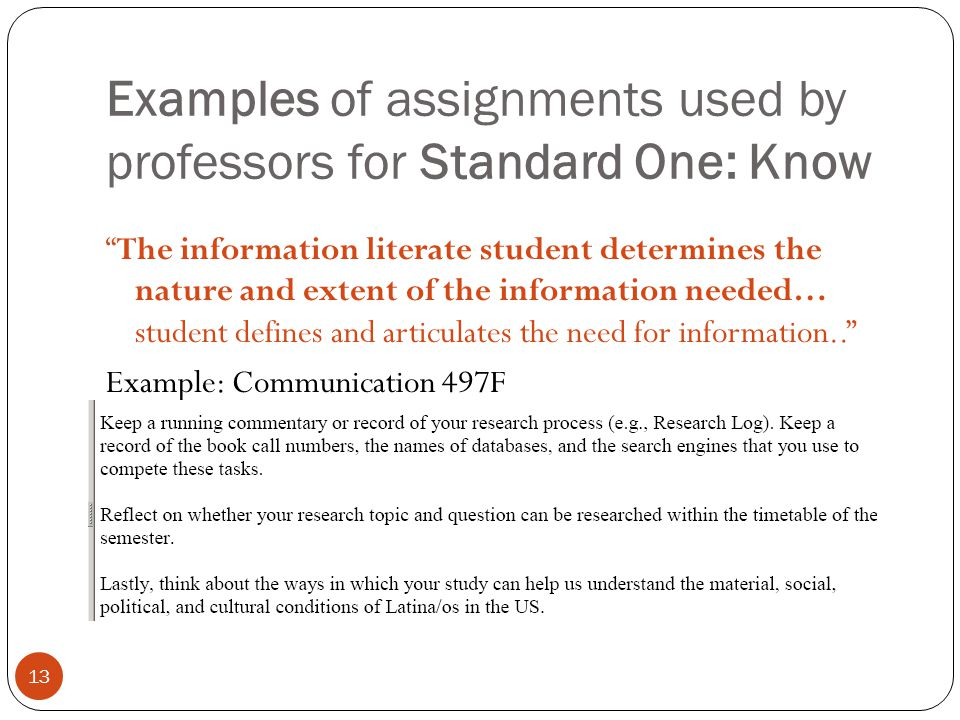 13 Examples of assignments used by professors for Standard One: Know The information literate student determines the nature and extent of the information needed… student defines and articulates the need for information..