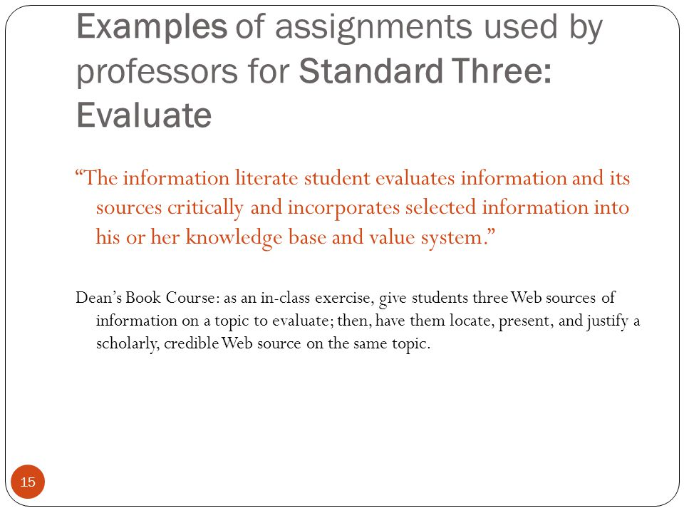 15 Examples of assignments used by professors for Standard Three: Evaluate The information literate student evaluates information and its sources critically and incorporates selected information into his or her knowledge base and value system.