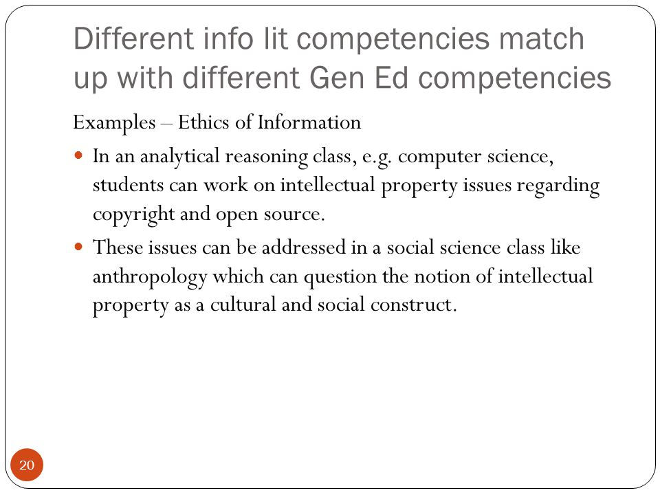 20 Different info lit competencies match up with different Gen Ed competencies Examples – Ethics of Information In an analytical reasoning class, e.g.